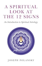 A Spiritual Look At The 12 Signs: An Introduction To Spiritual Astrology