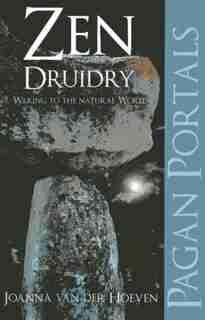 Pagan Portal-zen Druidry: Living A Natural Life, With Full Awareness by Joanna Van Der Hoeven