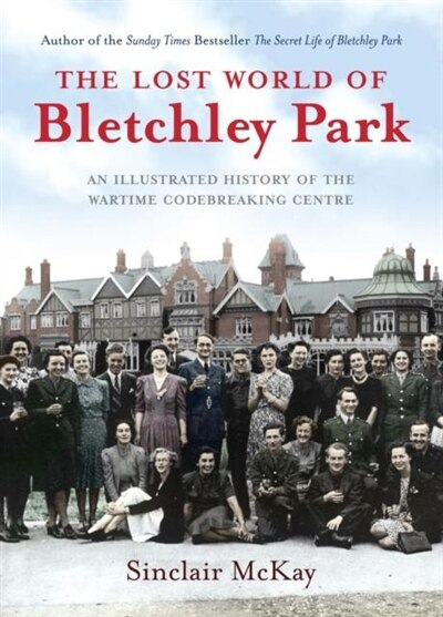 The Lost World Of Bletchley Park: The Illustrated History Of The Wartime Codebreaking Centre by Sinclair Mckay