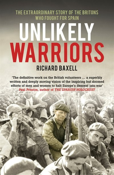 Unlikely Warriors: The Extraordinary Story Of The Britons Who Fought In The Spanish Civil War by Richard Baxell