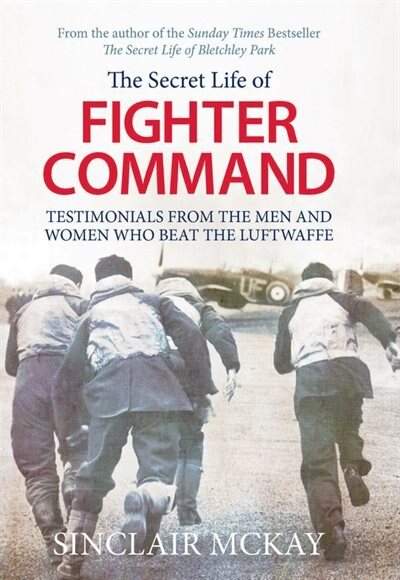 Secret Life Of Fighter Command: Testimonials From The Men And Women Who Beat The Luftwaffe by Sinclair Mckay