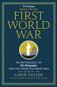 The Telegraph Book Of The First World War: An Anthology Of The Telegraph's Writing From The Great War by Gavin Fuller