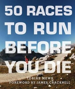 Book 50 Races To Run Before You Die: The Essential Guide To 50 Epic Foot-races Across The Globe by Tobias Mews