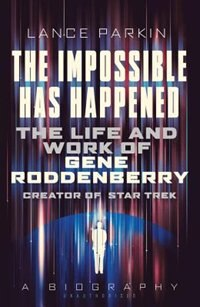The Impossible Has Happened: The Life And Work Of Gene Roddenberry, Creator Of Star Trek by Lance Parkin
