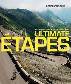 Ultimate Etapes: Ride Europe's Greatest Cycling Stages by Peter Cossins
