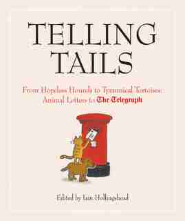Telling Tails: From Hopeless Hounds To Tyrannical Tortoises: Animal Letters To The Telegraph by Iain Hollingshead