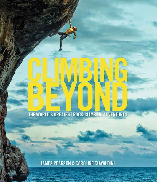 Climbing Beyond: The World's Greatest Rock Climbing Adventures by Caroline Ciavaldini