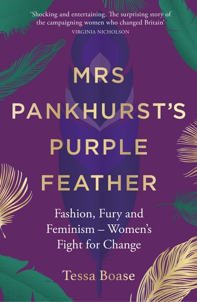 Mrs Pankhurst's Purple Feather: Fashion, Fury And Feminism -- Women's Fight For Change by Tessa Boase