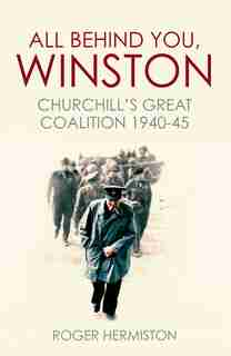 All Behind You, Winston: Churchill's Great Coalition 1940-45 by Roger Hermiston