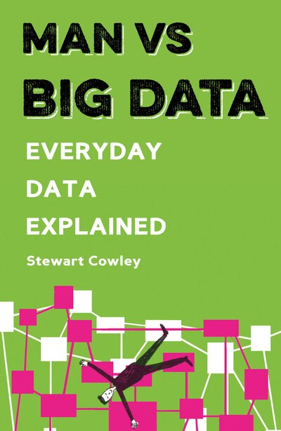 Man Vs Big Data: Everyday Data Explained by Stewart Cowley