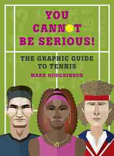 You Cannot Be Serious! The Graphic Guide To Tennis: Grand Slams, Players And Fans, And All The Tennis Trivia Possible by Mark Hodgkinson