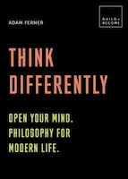 Think Differently: Open Your Mind. Philosophy For Modern Life: 20 Thought-provoking Lessons