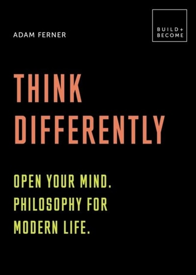 Think Differently: Open Your Mind. Philosophy For Modern Life: 20 Thought-provoking Lessons by Adam Ferner