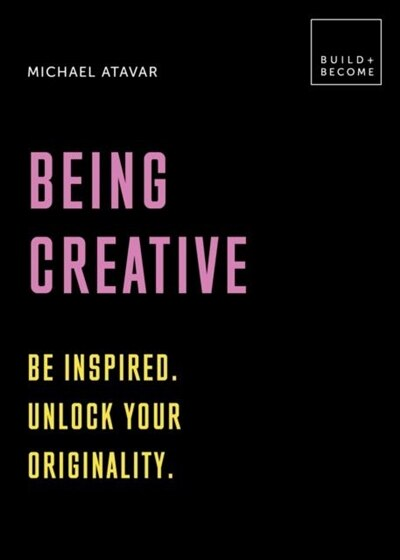 Being Creative: Be Inspired. Unlock Your Originality: 20 Thought-provoking Lessons by Michael Atavar