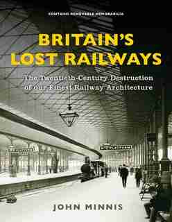 Britain's Lost Railways: A Commemoration Of Our Finest Railway Architecture by John Minnis