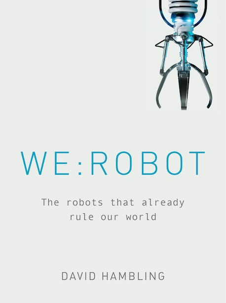 We: Robot: The Robots That Already Rule Our World by David Hambling