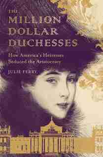 The Million Dollar Duchesses: How America's Heiresses Seduced The Aristocracy by Julie Ferry