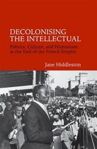 Decolonising the Intellectual: Politics, Culture, and Humanism at the End of the French Empire