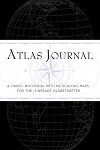 Atlas Journal: A Travel Notebook With Meticulous Maps For The Intrepid Globetrotter