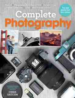Complete Photography: Understand Cameras To Take, Edit And Share Better Photos by Chris Gatcum