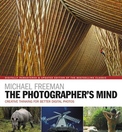 The Photographer's Mind Remastered: Creative Thinking For Better Digital Photos by Michael Freeman