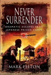 Book Never Surrender: Dramatic Escapes from Japanese Prison Camps by Mark Felton