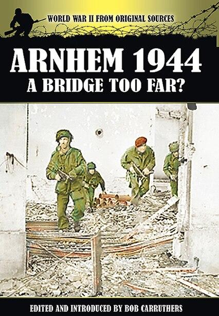 Arnhem 1944: A Bridge Too Far? by Bob Carruthers