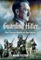 Guarding Hitler: The Secret World of the Fuhrer