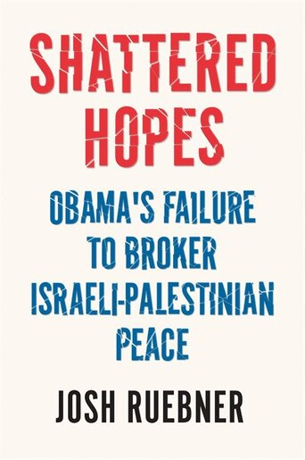 Shattered Hopes: Obama's Failure To Broker Israeli-palestinian Peace by Josh Ruebner