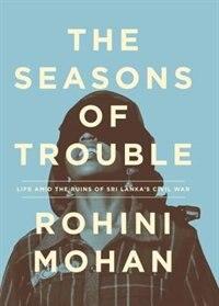 The Seasons Of Trouble: Life Amid The Ruins Of Sri Lanka's Civil War by Rohini Mohan