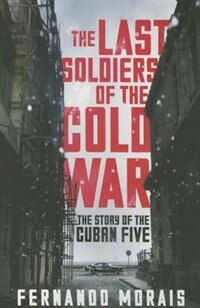 The Last Soldiers Of The Cold War: The Story Of The Cuban Five