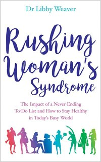 Rushing Woman's Syndrome: The Impact Of A Never-ending To-do List And How To Stay Healthy In Today…
