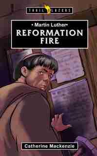 Martin Luther: Reformation Fire de Catherine MacKenzie