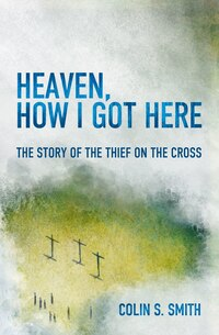 Heaven, How I Got Here: The Story Of The Thief On The Cross