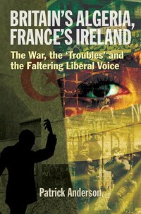 Britain's Algeria, France's Ireland: The War, The Troubles And The Faltering Liberal Voice