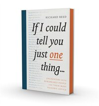 If I Could Tell You Just One Thing...: Encounters With Remarkable People And Their Most Valuable…