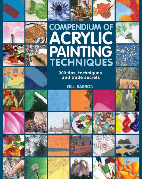 Compendium Of Acrylic Painting Techniques: 300 Tips, Techniques And Trade Secrets by Gill Barron
