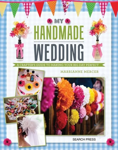 My Handmade Wedding: A Crafter's Guide To Making Your Big Day Perfect by Marrianne Mercer
