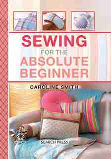 Sewing For The Absolute Beginner: 25 Fabulous Items To Make For Your Home by Caroline Smith