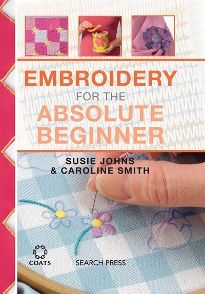 Embroidery For The Absolute Beginner by Caroline Smith