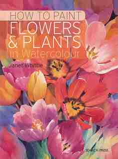 How To Paint Flowers & Plants In Watercolour: In Watercolour by Janet Whittle