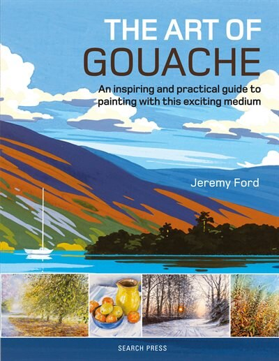 The Art Of Gouache: An Inspiring And Practical Guide To Painting With This Exciting Medium by Jeremy Ford