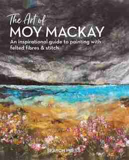 The Art Of Moy Mackay: An Inspirational Guide To Painting With Felted Fibres & Stitch by Moy Mackay
