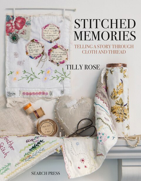 Stitched Memories: Telling A Story Through Cloth And Thread by Tilly Rose