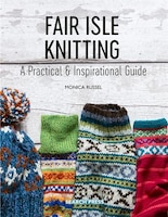 Fair Isle Knitting: A Practical & Inspirational Guide