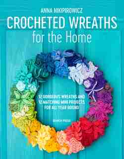 Crocheted Wreaths For The Home: 12 Gorgeous Wreaths And 12 Matching Mini Projects For All Year Round by Anna Nikipirowicz