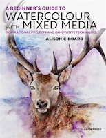 A Beginner' S Guide To Watercolour With Mixed Media: Inspirational Projects And Innovative…