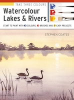 Take Three Colours: Watercolour Lakes & Rivers: Start To Paint With 3 Colours, 3 Brushes And 9 Easy…