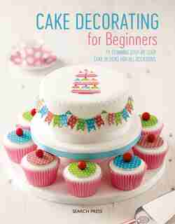 Cake Decorating For Beginners: 24 Stunning Step-by-step Cake Designs For All Occasions by Sandra Search Press