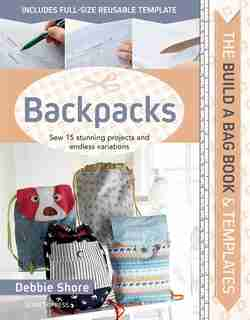 Build A Bag Book & Templates: Backpacks: Sew 15 Stunning Projects And Endless Variations by Debbie Shore